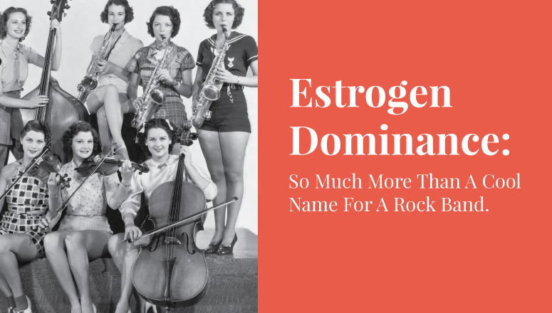 Estrogen Dominance: So Much More Than A Cool Name For A Rock Band.