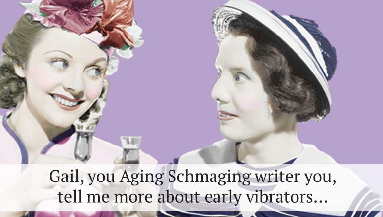 Gail, You Aging Schmaging Writer You, Tell Me More About Early Vibrators…