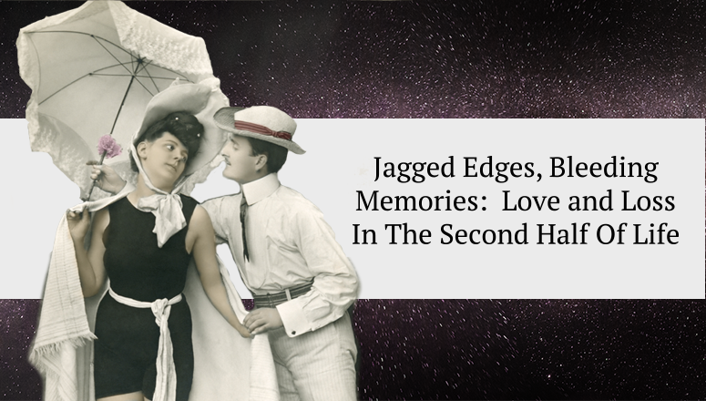 Jagged Edges, Bleeding Memories:  Love and Loss In The Second Half Of Life