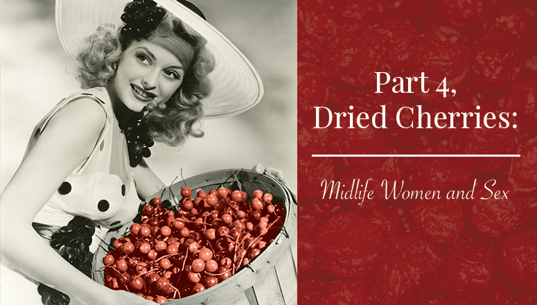Dried Cherries:  Women and Midlife Sex, Part 4