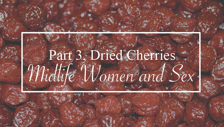 Dried Cherries, Women and Midlife Sex, Part 3